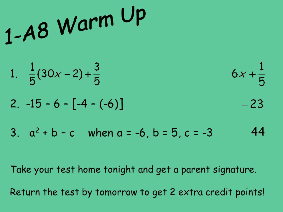1-A8 Warm Up 1. -15 – 6 – [-4 – (-6)] 3. a2 + b – c when a = -6, b = 5, c = -3. Take your test home tonight and get a parent signature.